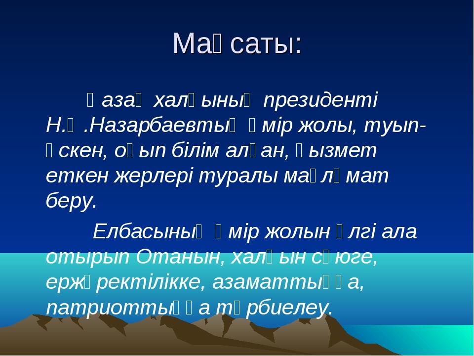 Мақсаты: Қазақ халқының президенті Н.Ә.Назарбаевтың өмір жолы, туып-өскен, оқ...