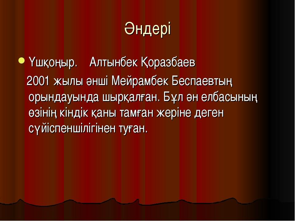 Әндері Үшқоңыр. Алтынбек Қоразбаев 2001 жылы әнші Мейрамбек Беспаевтың орында...