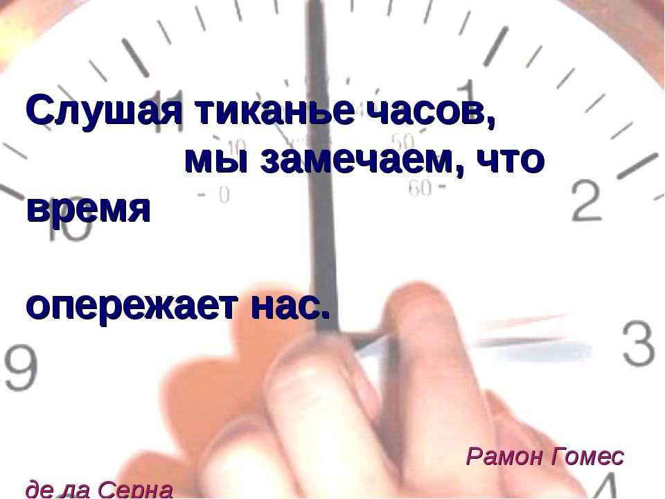 Слушая тиканье часов, мы замечаем, что время опережает нас. Рамон Гомес де л...
