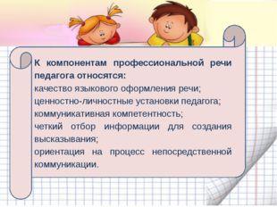 К компонентам профессиональной речи педагога относятся: качество языкового о
