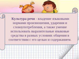 Культура речи - владение языковыми нормами произношения, ударения и словоупо
