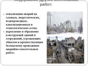 Содержание других неотложных работ: - локализация аварий на газовых, энергети