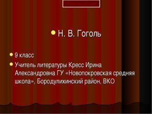 Н. В. Гоголь 9 класс Учитель литературы Кресс Ирина Александровна ГУ «Новопок