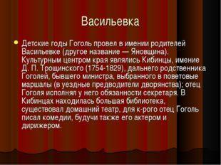 Васильевка Детские годы Гоголь провел в имении родителей Васильевке (другое н