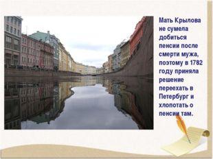 Мать Крылова не сумела добиться пенсии после смерти мужа, поэтому в 1782 году