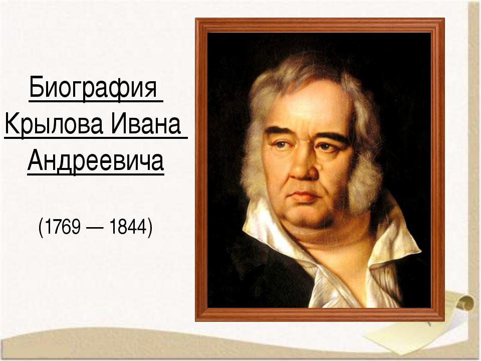 Биография Крылова Ивана Андреевича (1769 — 1844)