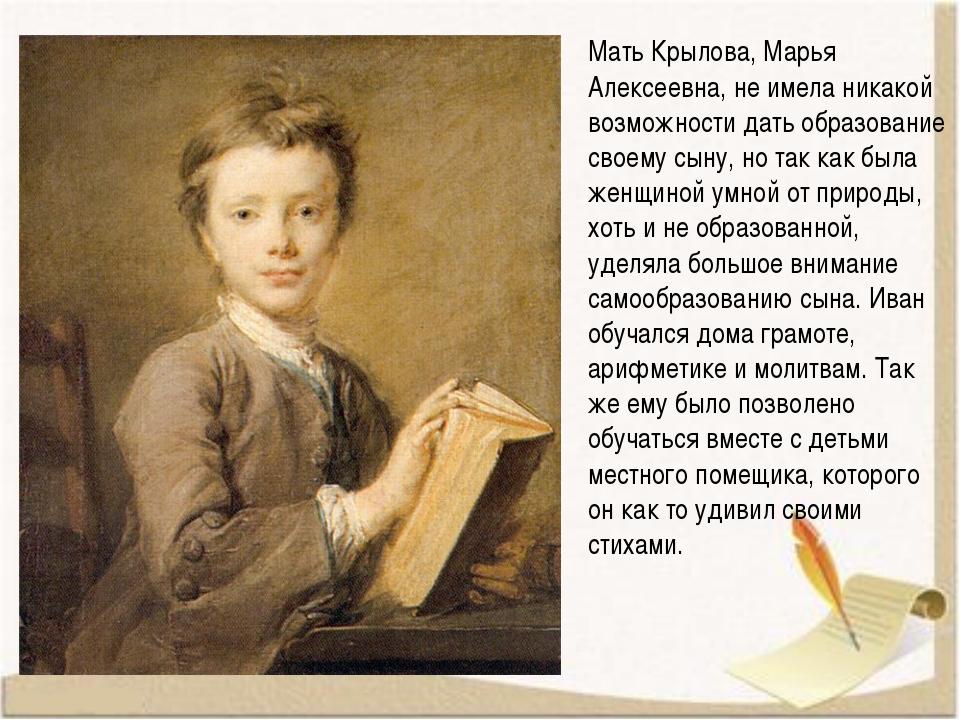 Мать Крылова, Марья Алексеевна, не имела никакой возможности дать образование...