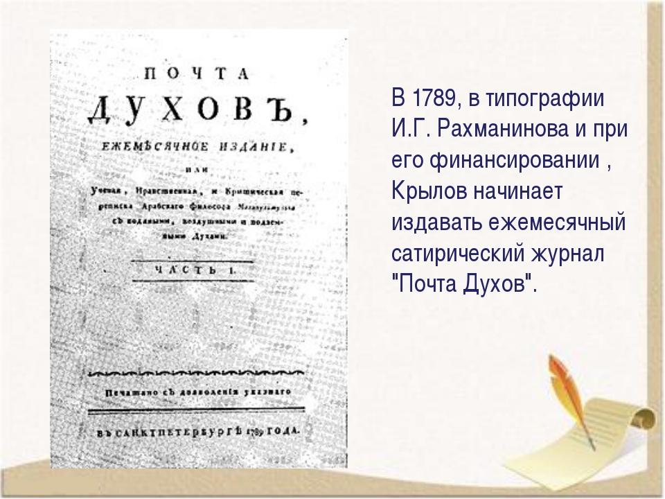 В 1789, в типографии И.Г.Рахманинова и при его финансировании , Крылов начин...