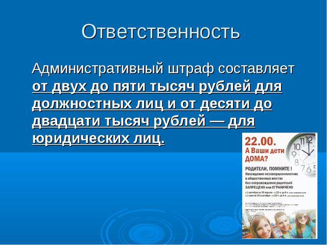Ответственность Административный штраф составляет от двух до пяти тысяч рубле...