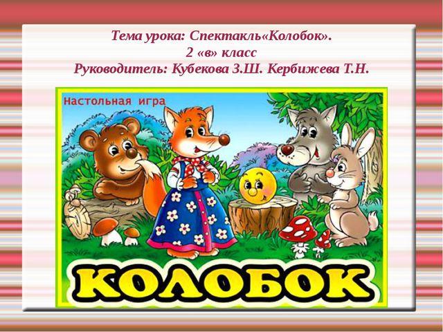 Тема урока: Спектакль«Колобок». 2 «в» класс Руководитель: Кубекова З.Ш. Керб...