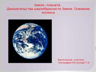 Земля –планета. Доказательства шарообразности Земли. Освоение космоса Выполни
