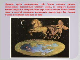 Древние греки представляли себе Землю плоским диском, окруженным недоступным