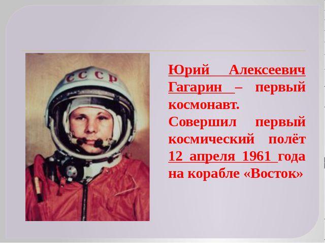 Юрий Алексеевич Гагарин – первый космонавт. Совершил первый космический полё...