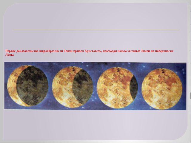 Первое доказательство шарообразности Земли привелАристотель,наблюдая ночью...