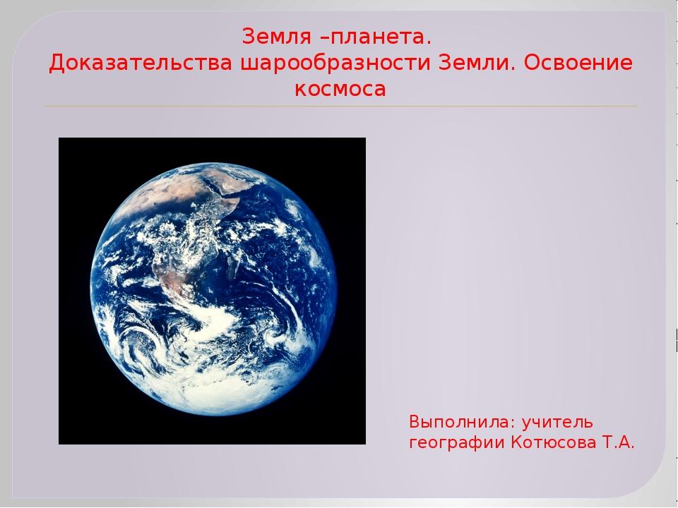 Земля –планета. Доказательства шарообразности Земли. Освоение космоса Выполни...