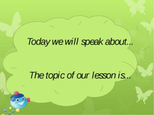 Today we will speak about... The topic of our lesson is...