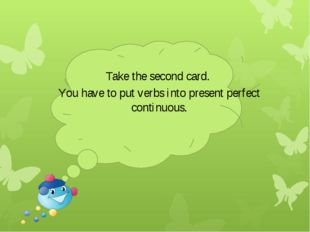 Take the second card. You have to put verbs into present perfect continuous.