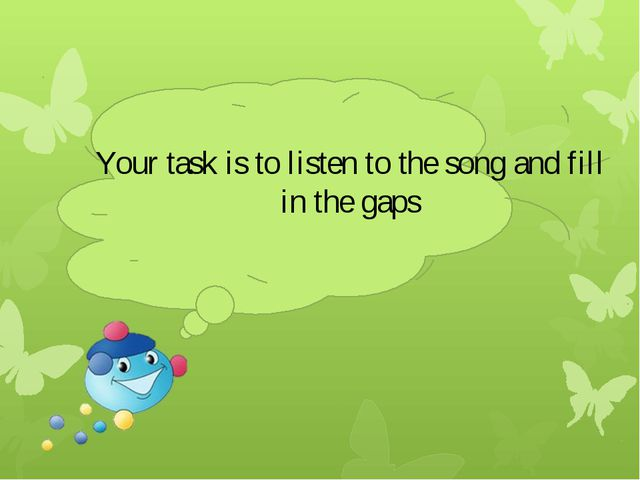 Your task is to listen to the song and fill in the gaps