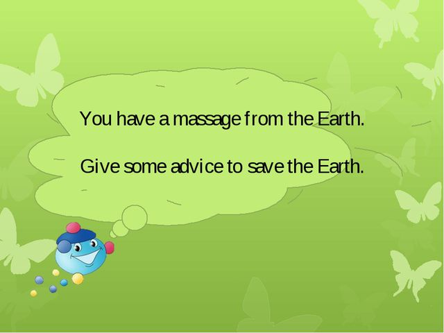 You have a massage from the Earth. Give some advice to save the Earth.
