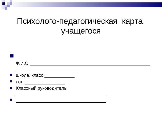 Психолого-педагогическая карта учащегося Ф.И.О._____________________________...