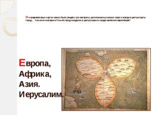 На средневековых картах можно было увидеть три материка, расположенных вокру