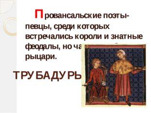 Провансальские поэты-певцы, среди которых встречались короли и знатные феода