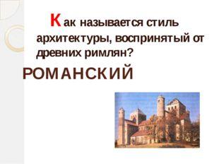 Как называется стиль архитектуры, воспринятый от древних римлян? РОМАНСКИЙ