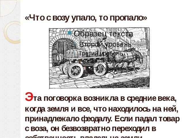 «Что с возу упало, то пропало» Эта поговорка возникла в средние века, когда з...