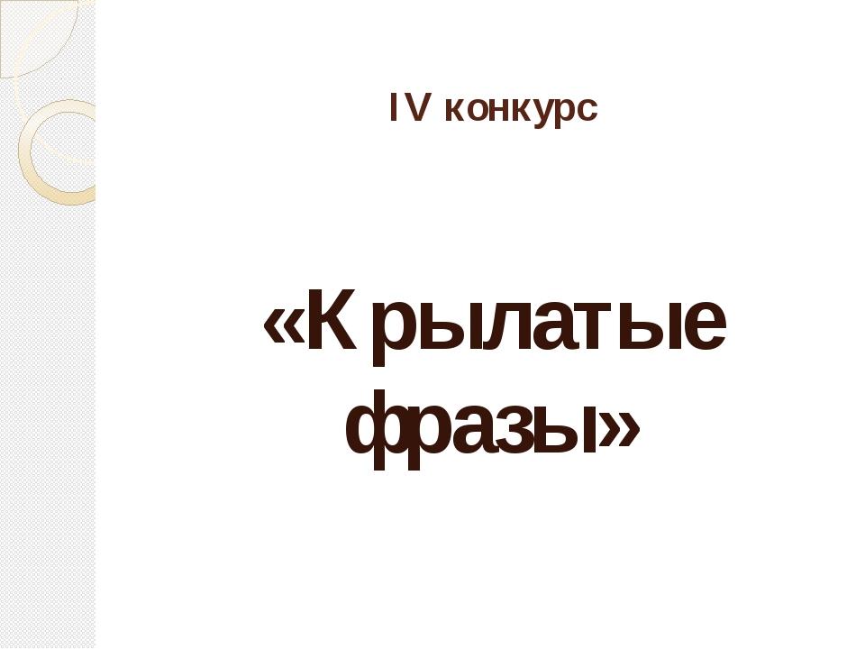 IV конкурс «Крылатые фразы»