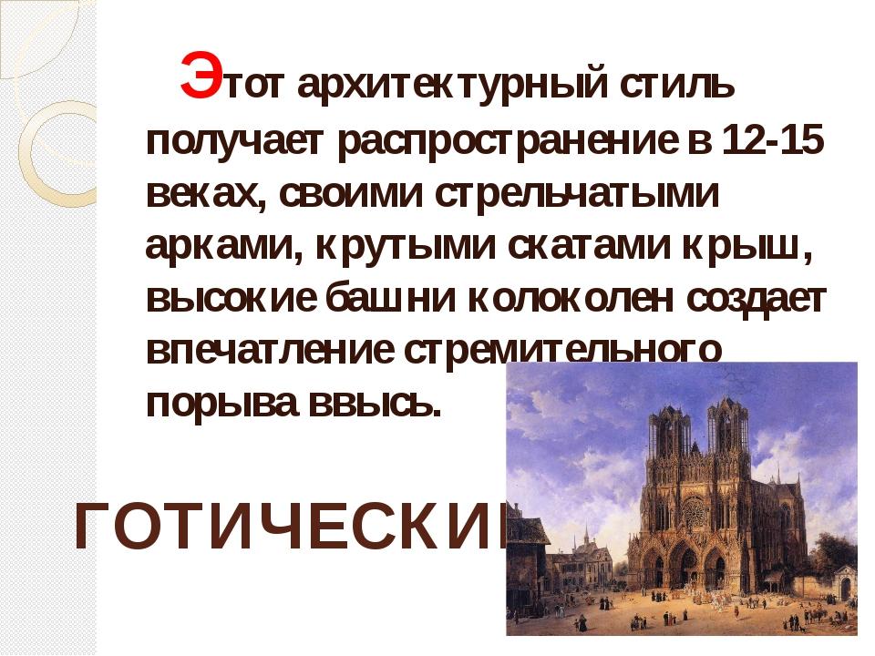 Этот архитектурный стиль получает распространение в 12-15 веках, своими стре...