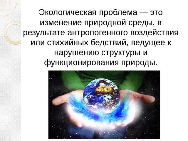 Экологическая проблема — это изменение природной среды, в результате антропо...