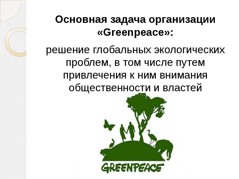 Основная задача организации «Greenpeace»: решение глобальных экологических п...