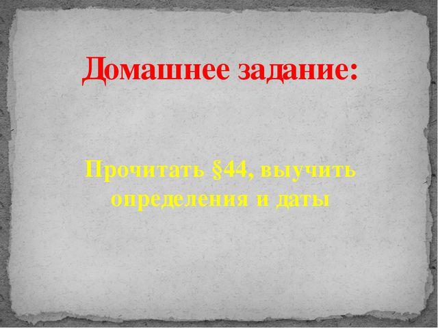 Домашнее задание: Прочитать §44, выучить определения и даты