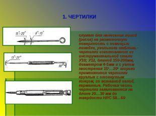 1. ЧЕРТИЛКИ служат для нанесения линий (рисок) на разметочную поверхность с п