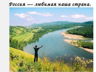 Россия — любимая наша страна.