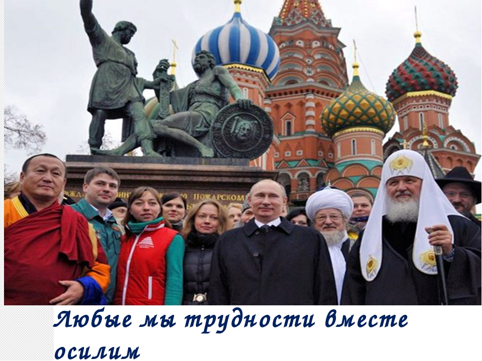 Любые мы трудности вместе осилим И только в единстве сила России.