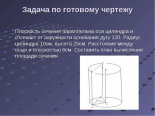 Задача по готовому чертежу Плоскость сечения параллельна оси цилиндра и отсек
