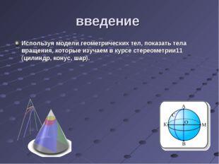 введение Используя модели геометрических тел, показать тела вращения, которые