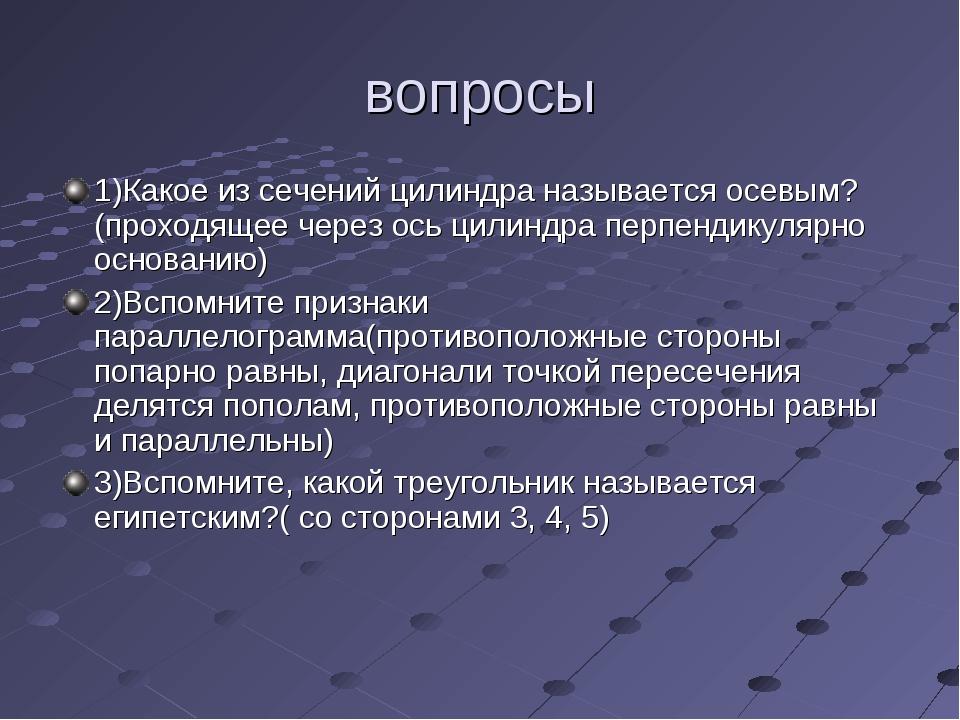 вопросы 1)Какое из сечений цилиндра называется осевым? (проходящее через ось...