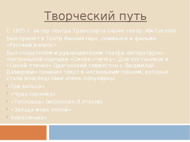 Творческий путь С 1935 г. актер театра Транспорта (ныне театр. Им.Гоголя) Был...