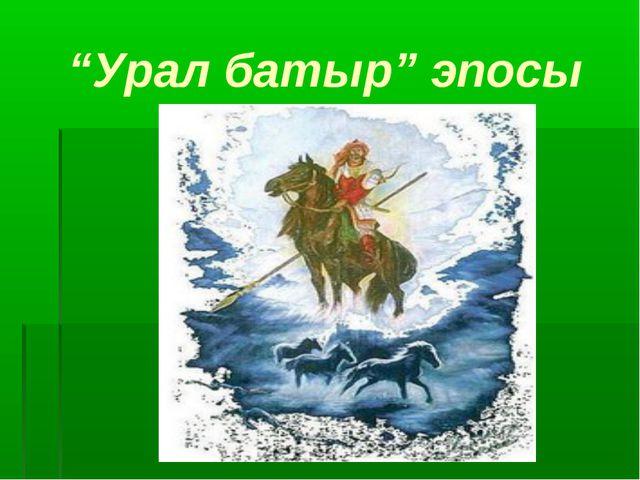 """""""Урал батыр"""" эпосы"""