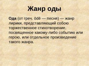 Жанр оды Ода (от греч. ōdē — песня) — жанр лирики, представляющий собою торже