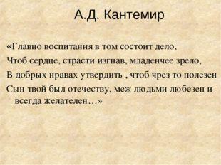 А.Д. Кантемир «Главно воспитания в том состоит дело, Чтоб сердце, страсти изг