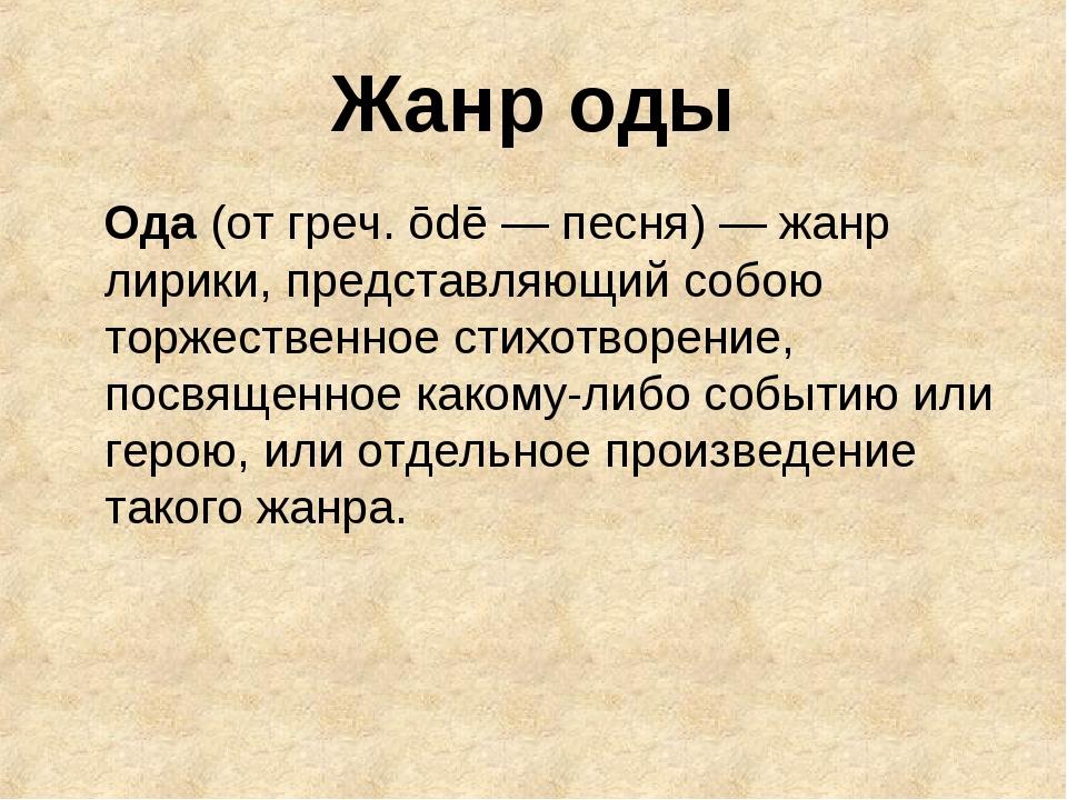 Жанр оды Ода (от греч. ōdē — песня) — жанр лирики, представляющий собою торже...