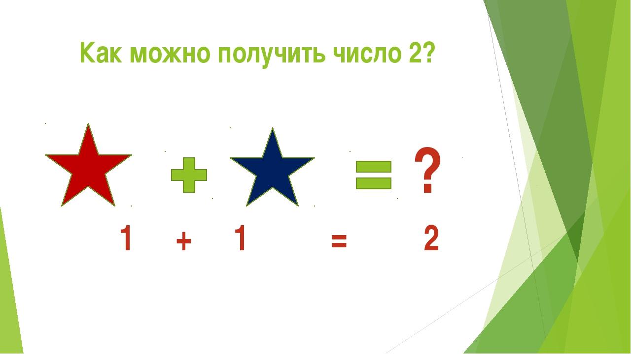 Как можно получить число 2? ? 1 + 1 = 2