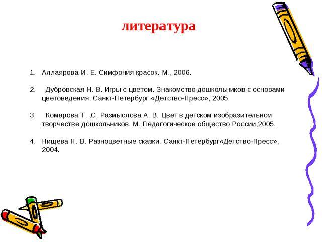 литература Аллаярова И. Е. Симфония красок. М., 2006. 2. Дубровская Н. В....