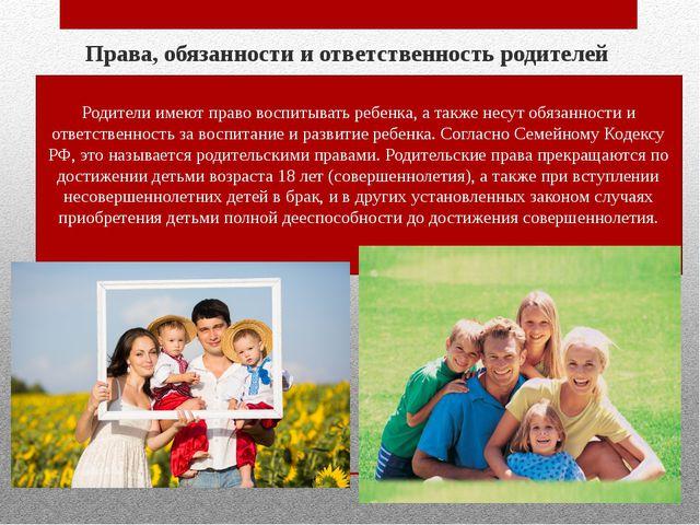 Права, обязанности и ответственность родителей Родители имеют право воспитыв...