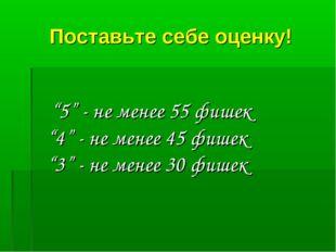 """Поставьте себе оценку! """"5"""" - не менее 55 фишек """"4"""" - не менее 45 фишек """"3"""" -"""