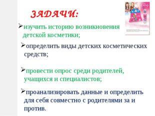 ЗАДАЧИ: определить виды детских косметических средств; провести опрос среди р