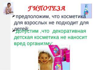 ГИПОТЕЗА предположим, что косметика для взрослых не подходит для детей; допус